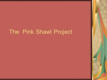 The Pink Shawl Project. Inception of Pink Shawl 2003 Out come of focus group of Native American Women: To identify barriers that Native American women.