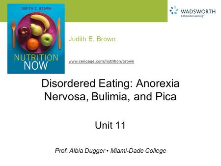 Judith E. Brown Prof. Albia Dugger Miami-Dade College www.cengage.com/nutrition/brown Disordered Eating: Anorexia Nervosa, Bulimia, and Pica Unit 11.