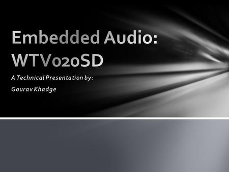 "A Technical Presentation by: Gourav Khadge. ""The WTV020SD is a small, simple IC for embedding audio- playback into your next project. These devices are."