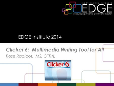 EDGE Institute 2014 Clicker 6: Multimedia Writing Tool for All Rose Racicot, MS, OTR/L.
