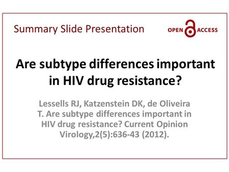Summary Slide Presentation Are subtype differences important in HIV drug resistance? Lessells RJ, Katzenstein DK, de Oliveira T. Are subtype differences.