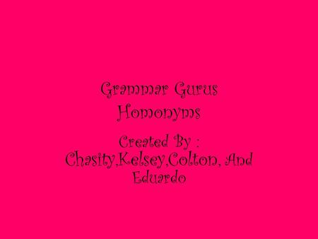 Grammar Gurus Homonyms Created By : Chasity,Kelsey,Colton, And Eduardo.