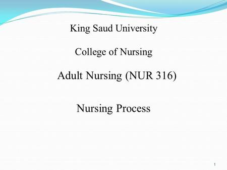 King Saud University College of Nursing Adult Nursing (NUR 316) Nursing Process 1.