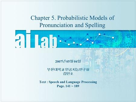 Chapter 5. Probabilistic Models of Pronunciation and Spelling 2007 년 05 월 04 일 부산대학교 인공지능연구실 김민호 Text : Speech and Language Processing Page. 141 ~ 189.