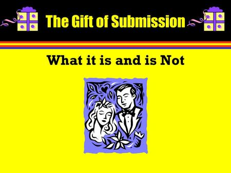 The Gift of Submission What it is and is Not. Introduction Subjection is not substantively different in marriage than in other areas. Why do we have so.