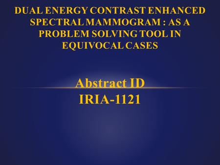 DUAL ENERGY CONTRAST ENHANCED SPECTRAL MAMMOGRAM : AS A PROBLEM SOLVING TOOL IN EQUIVOCAL CASES Abstract ID IRIA-1121.