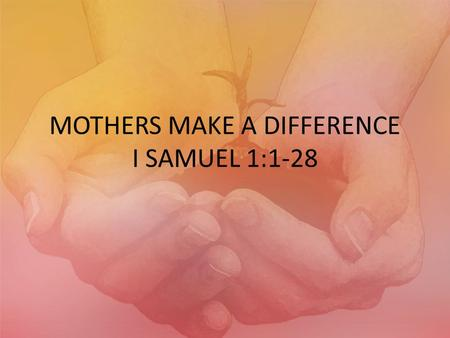 "MOTHERS MAKE A DIFFERENCE I SAMUEL 1:1-28. HANNAH'S SORROW I SAMUEL 1:2,8 ""…Hannah had no children…Then Elkanah her husband said to her, ""Hannah, why."