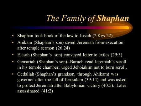The Family of Shaphan Shaphan took book of the law to Josiah (2 Kgs 22) Ahikam (Shaphan's son) saved Jeremiah from execution after temple sermon (26:24)