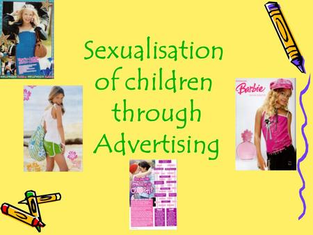 Sexualisation of children through Advertising. Sexualisation  A person's value comes only from his or her sexual appeal or behaviour.  Sexuality is.