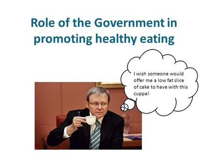 Role of the Government in promoting healthy eating I wish someone would offer me a low fat slice of cake to have with this cuppa!