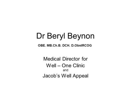 Dr Beryl Beynon Medical Director for Well – One Clinic and Jacob's Well Appeal OBE. MB.Ch.B. DCH. D.ObstRCOG.