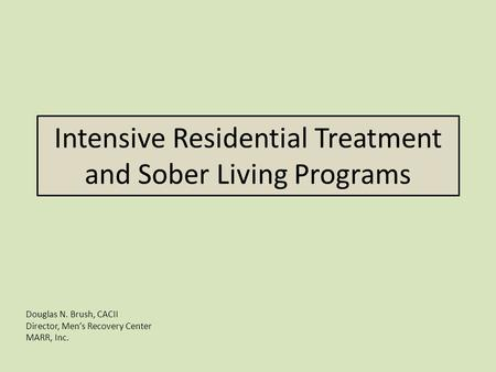 Intensive Residential Treatment and Sober Living Programs Douglas N. Brush, CACII Director, Men's Recovery Center MARR, Inc.