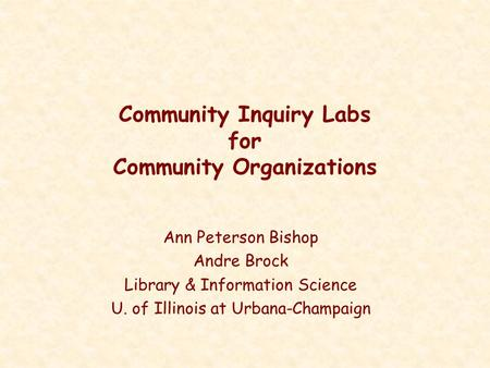 Community Inquiry Labs for Community Organizations Ann Peterson Bishop Andre Brock Library & Information Science U. of Illinois at Urbana-Champaign.