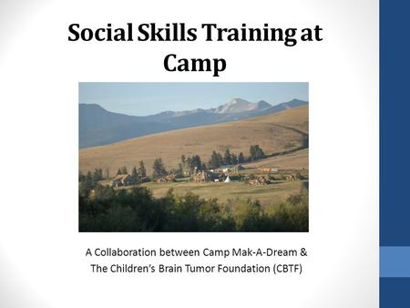 Social Skills Training at Camp A Collaboration between Camp Mak-A-Dream & The Children's Brain Tumor Foundation (CBTF)
