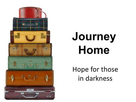 Journey Home Hope for those in darkness. Our journey home is not always easy.