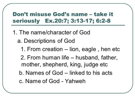 Don't misuse God's name – take it seriously Ex.20:7; 3:13-17; 6:2-8 1. The name/character of God a. Descriptions of God 1. From creation – lion, eagle,