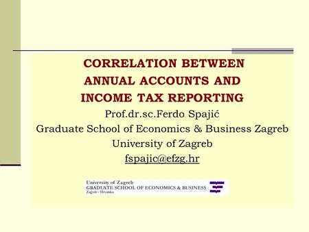 CORRELATION BETWEEN ANNUAL ACCOUNTS AND INCOME TAX REPORTING Prof.dr.sc.Ferdo Spajić Graduate School of Economics & Business Zagreb University of Zagreb.