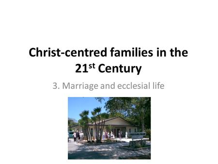 Christ-centred families in the 21 st Century 3. Marriage and ecclesial life.