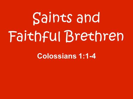 Saints and Faithful Brethren Colossians 1:1-4. 1 Paul, an apostle of Jesus Christ by the will of God, and Timothy our brother, 2 To the saints and faithful.