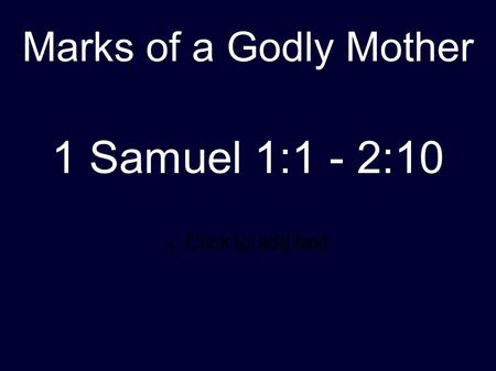 Click to add text Marks of a Godly Mother 1 Samuel 1:1 - 2:10.