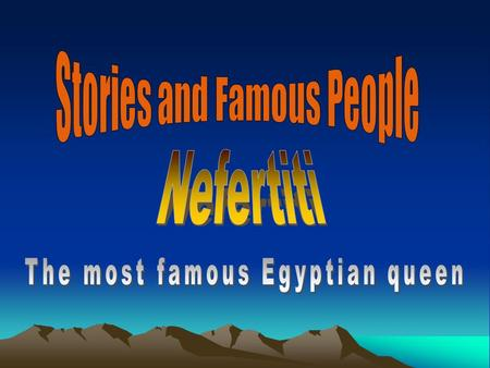 What do you know about Nefertit? Nefertiti is one of the most famous ancient Egyptians. She lived 3400 years ago. Her father was probably a soldier,