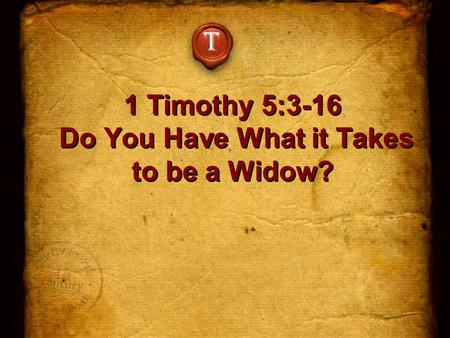 1 Timothy 5:3-16 Do You Have What it Takes to be a Widow? T.