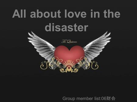 All about love in the disaster Group member list:06 财会 白玉 孙琪 王苗 于淼 郑婧.