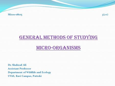 Micro-08105 3(2-1) GENERAL METHODS OF STUDYING MICRO-ORGANISMS Dr. Shahzad Ali Assistant Professor Department of Wildlife and Ecology UVAS, Ravi Campus,