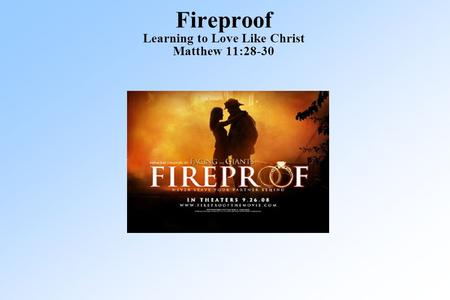 Fireproof Learning to Love Like Christ Matthew 11:28-30.