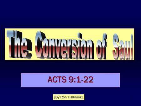 1 ACTS 9:1-22 [By Ron Halbrook]. 2 The Conversion of Saul Introduction : 1.Fought the gospel, helped execute Christians, THEN preached the gospel, was.