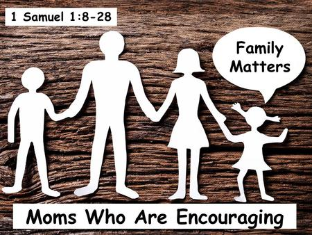 Moms Who Are Encouraging Family Matters 1 Samuel 1:8-28.