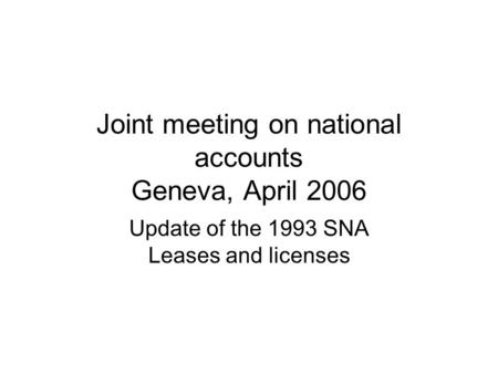 Joint meeting on national accounts Geneva, April 2006 Update of the 1993 SNA Leases and licenses.