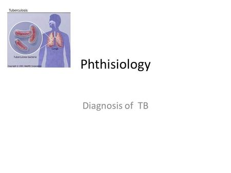Phthisiology Diagnosis of TB. Diagnosis of TB-disease. Clinical signs. Investigations. Lecture 2.