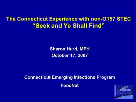 "The Connecticut Experience with non-O157 STEC ""Seek and Ye Shall Find"" Sharon Hurd, MPH October 17, 2007 Connecticut Emerging Infections Program FoodNet."