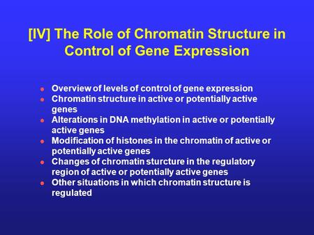 [IV] The Role of Chromatin Structure in Control of Gene Expression Overview of levels of control of gene expression Chromatin structure in active or potentially.