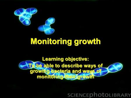 Monitoring growth Learning objective: To be able to describe ways of growing bacteria and ways of monitoring their growth.