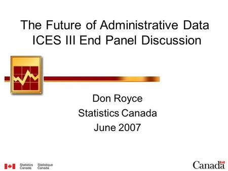 The Future of Administrative Data ICES III End Panel Discussion Don Royce Statistics Canada June 2007.