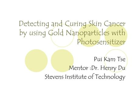 Detecting and Curing Skin Cancer by using Gold Nanoparticles with Photosensitizer Pui Kam Tse Mentor :Dr. Henry Du Stevens Institute of Technology.