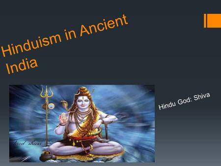 Hinduism in Ancient India Hindu God: Shiva. Hinduism in Ancient India  Aryan prayers were passed down through generations.  As Aryan culture mixed with.