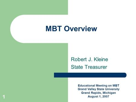 1 MBT Overview Robert J. Kleine State Treasurer Educational Meeting on MBT Grand Valley State University Grand Rapids, Michigan August 1, 2007.