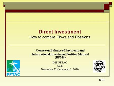 Direct Investment How to compile Flows and Positions Course on Balance of Payments and International Investment Position Manual (BPM6) IMF-PFTAC Nadi November.