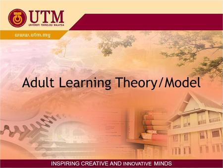 Adult Learning Theory/Model INSPIRING CREATIVE AND INNOVATIVE MINDS.