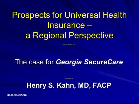 Prospects for Universal Health Insurance – a Regional Perspective ----- The case for Georgia SecureCare ------ Henry S. Kahn, MD, FACP December 2006.