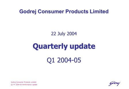 Godrej Consumer Products Limited Q1 FY 2004-05 Performance Update Godrej Consumer Products Limited 22 July 2004 Quarterly update Q1 2004-05.