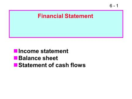 6 - 1 Income statement Balance sheet Statement of cash flows Financial Statement.