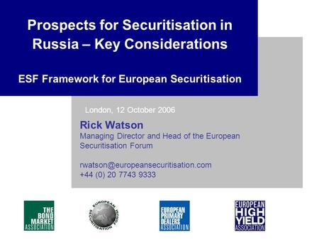 Rick Watson Managing Director and Head of the European Securitisation Forum +44 (0) 20 7743 9333 Prospects for Securitisation.