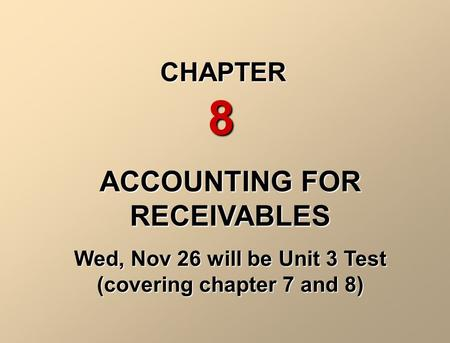 ACCOUNTING FOR RECEIVABLES Wed, Nov 26 will be Unit 3 Test (covering chapter 7 and 8) CHAPTER 8.