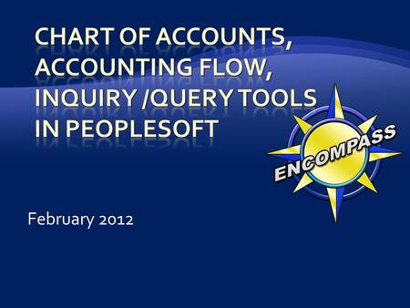 February 2012.  Chart of Accounts Basics  Accounting Flow of Sample Transactions  Year End Processes  Accounts Receivable Inquiry / Query Tools 