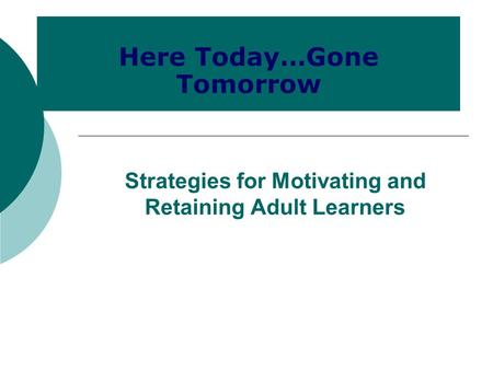 Strategies for Motivating and Retaining Adult Learners Here Today…Gone Tomorrow.