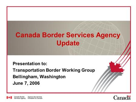 Canada Border Services Agency Update Presentation to: Transportation Border Working Group Bellingham, Washington June 7, 2006.